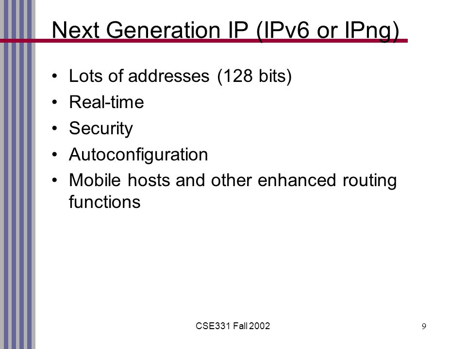 CSE331 Fall 20029 Next Generation IP (IPv6 or IPng) Lots of addresses (128 bits) Real-time Security Autoconfiguration Mobile hosts and other enhanced routing functions