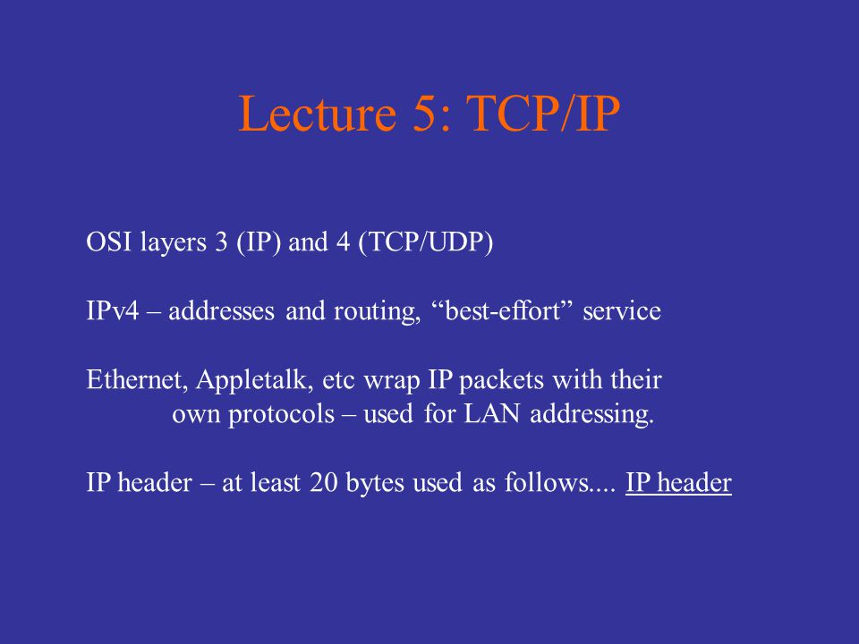 Lecture 5: TCP/IP OSI layers 3 (IP) and 4 (TCP/UDP) IPv4 – addresses and routing, best-effort service Ethernet, Appletalk, etc wrap IP packets with their own protocols – used for LAN addressing.