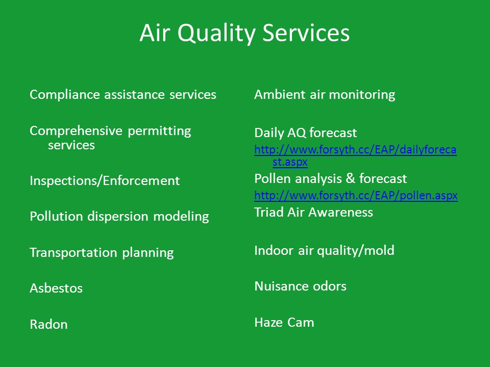 Air Quality Services Compliance assistance services Comprehensive permitting services Inspections/Enforcement Pollution dispersion modeling Transportation planning Asbestos Radon Ambient air monitoring Daily AQ forecast http://www.forsyth.cc/EAP/dailyforeca st.aspx Pollen analysis & forecast http://www.forsyth.cc/EAP/pollen.aspx Triad Air Awareness Indoor air quality/mold Nuisance odors Haze Cam