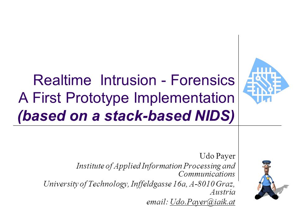 Realtime Intrusion - Forensics A First Prototype Implementation (based on a stack-based NIDS) Udo Payer Institute of Applied Information Processing an