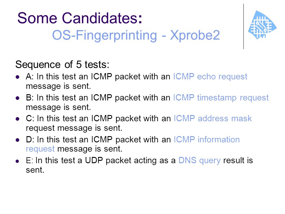 Some Candidates : OS-Fingerprinting - Xprobe2 Sequence of 5 tests: A: In this test an ICMP packet with an ICMP echo request message is sent.