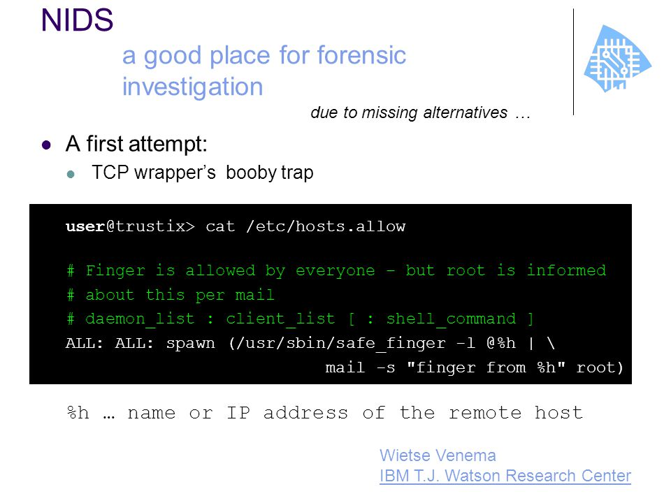 NIDS a good place for forensic investigation A first attempt: TCP wrapper's booby trap user@trustix> cat /etc/hosts.allow # Finger is allowed by everyone – but root is informed # about this per mail # daemon_list : client_list [ : shell_command ] ALL: ALL: spawn (/usr/sbin/safe_finger -l @%h | \ mail -s finger from %h root) %h … name or IP address of the remote host due to missing alternatives … Wietse Venema IBM T.J.
