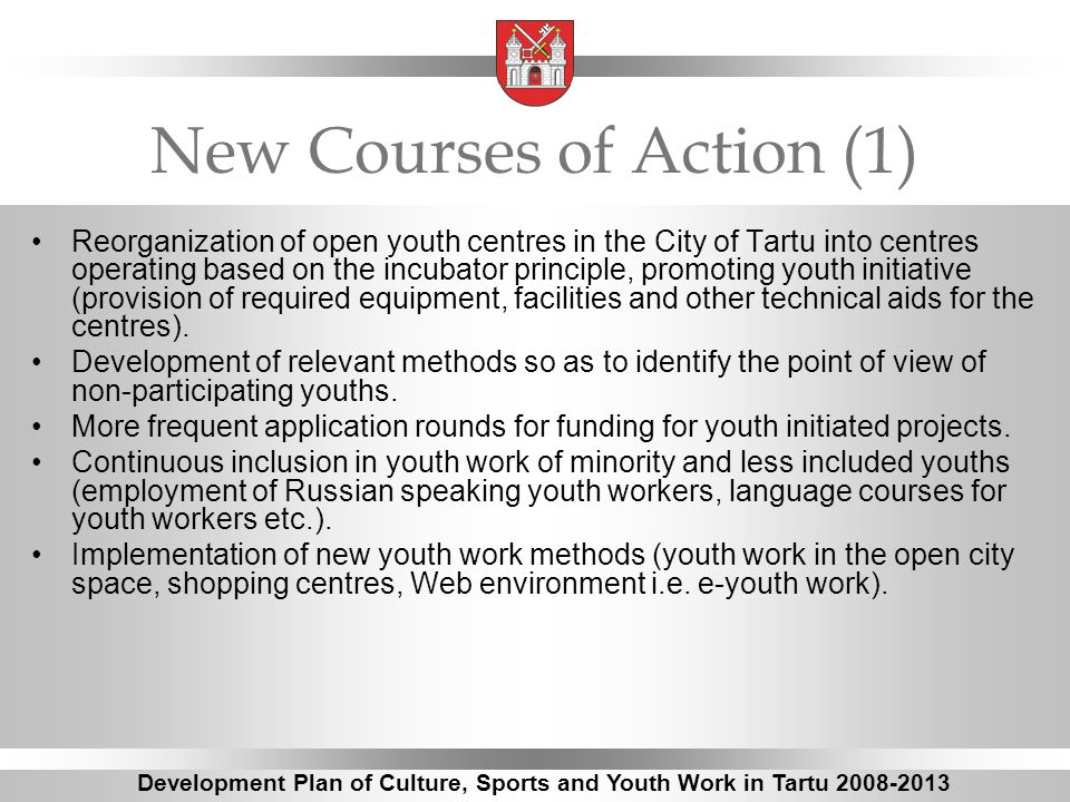 New Courses of Action (1) Reorganization of open youth centres in the City of Tartu into centres operating based on the incubator principle, promoting youth initiative (provision of required equipment, facilities and other technical aids for the centres).