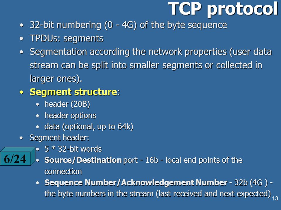 12 TCP addressing Addressing based on sockets:Addressing based on sockets: a socket unifies NSAP end TSAPa socket unifies NSAP end TSAP the socket number consists of:the socket number consists of: IP address (NSAP) - 4 bytesIP address (NSAP) - 4 bytes local port (TSAP) - 16b (up to 64k ports addressing space)local port (TSAP) - 16b (up to 64k ports addressing space) a socket pair uniquely identifies a transport connection: (socket1, socket2)a socket pair uniquely identifies a transport connection: (socket1, socket2) several connections may ended in a common socketseveral connections may ended in a common socket socket calls from the OS:socket calls from the OS: port address space:port address space: 0 - 255 - well-known ports:0 - 255 - well-known ports: 7 - Echo; 13 - Daytime; 21 - FTP File Transfer; 23 - Telnet; 49 - Login Host Protocol; 79 - Finger; 80 - World Wide Web HTTP; 110 - Post Office Protocol - Version 3 (POP3) 6/6