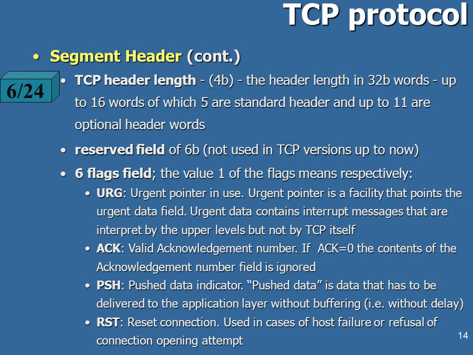 13 TCP protocol 32-bit numbering (0 - 4G) of the byte sequence32-bit numbering (0 - 4G) of the byte sequence TPDUs: segmentsTPDUs: segments Segmentation according the network properties (user data stream can be split into smaller segments or collected in larger ones).Segmentation according the network properties (user data stream can be split into smaller segments or collected in larger ones).
