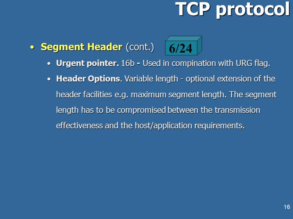 15 TCP protocol Segment Header - Flags' field (cont.)Segment Header - Flags' field (cont.) SYN: Establish connection. Connection request/replay indica