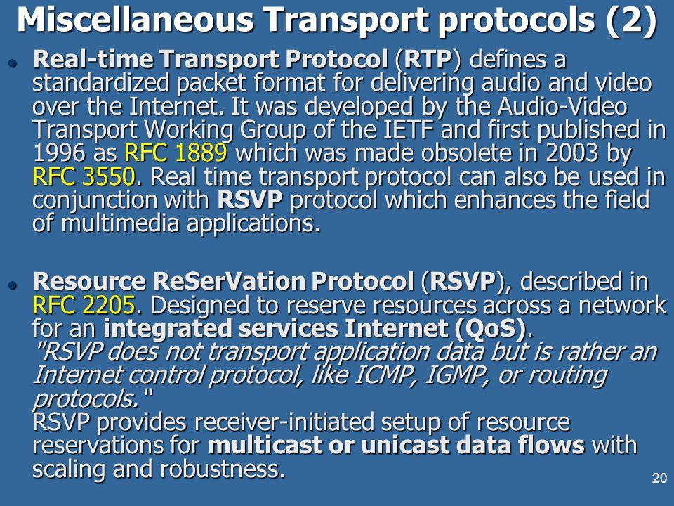 19 Miscellaneous Transport protocols l Stream Control Transmission Protocol (SCTP) – RFC 4960 defines the protocol, with RFC 3286 providing an introdu