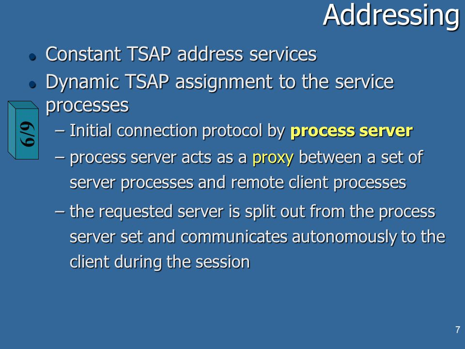 7Addressing l Constant TSAP address services l Dynamic TSAP assignment to the service processes –Initial connection protocol by process server –process server acts as a proxy between a set of server processes and remote client processes –the requested server is split out from the process server set and communicates autonomously to the client during the session 6/9