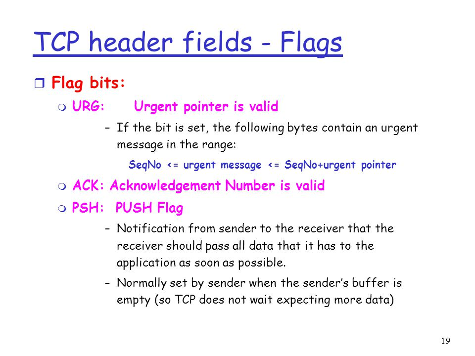 19 TCP header fields - Flags r Flag bits: m URG: Urgent pointer is valid –If the bit is set, the following bytes contain an urgent message in the range: SeqNo <= urgent message <= SeqNo+urgent pointer m ACK: Acknowledgement Number is valid m PSH: PUSH Flag –Notification from sender to the receiver that the receiver should pass all data that it has to the application as soon as possible.