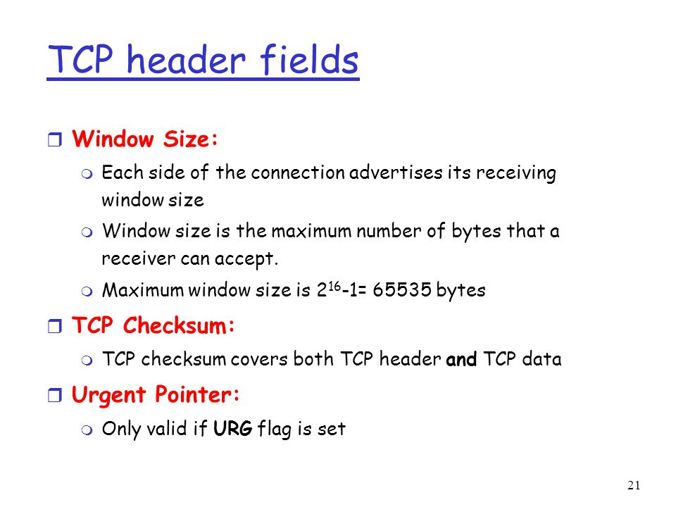21 TCP header fields r Window Size: m Each side of the connection advertises its receiving window size m Window size is the maximum number of bytes that a receiver can accept.