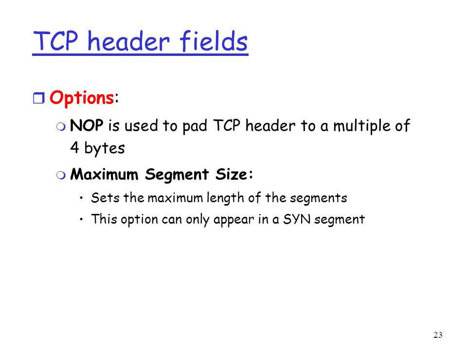 23 TCP header fields r Options: m NOP is used to pad TCP header to a multiple of 4 bytes m Maximum Segment Size: Sets the maximum length of the segments This option can only appear in a SYN segment