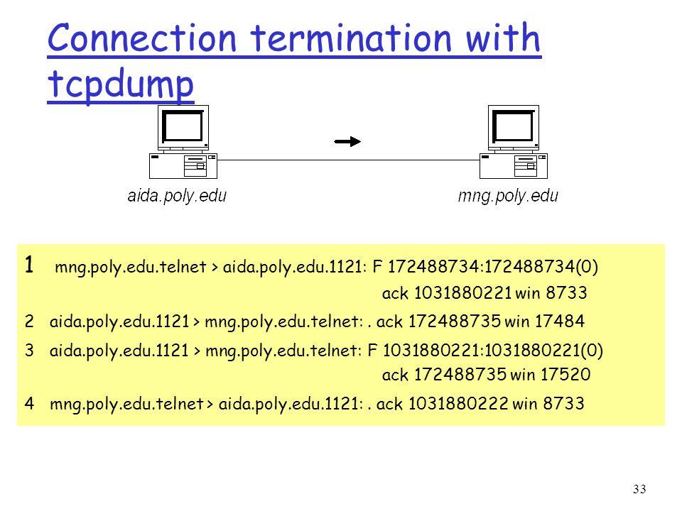 33 Connection termination with tcpdump 1 mng.poly.edu.telnet > aida.poly.edu.1121: F 172488734:172488734(0) ack 1031880221 win 8733 2 aida.poly.edu.1121 > mng.poly.edu.telnet:.