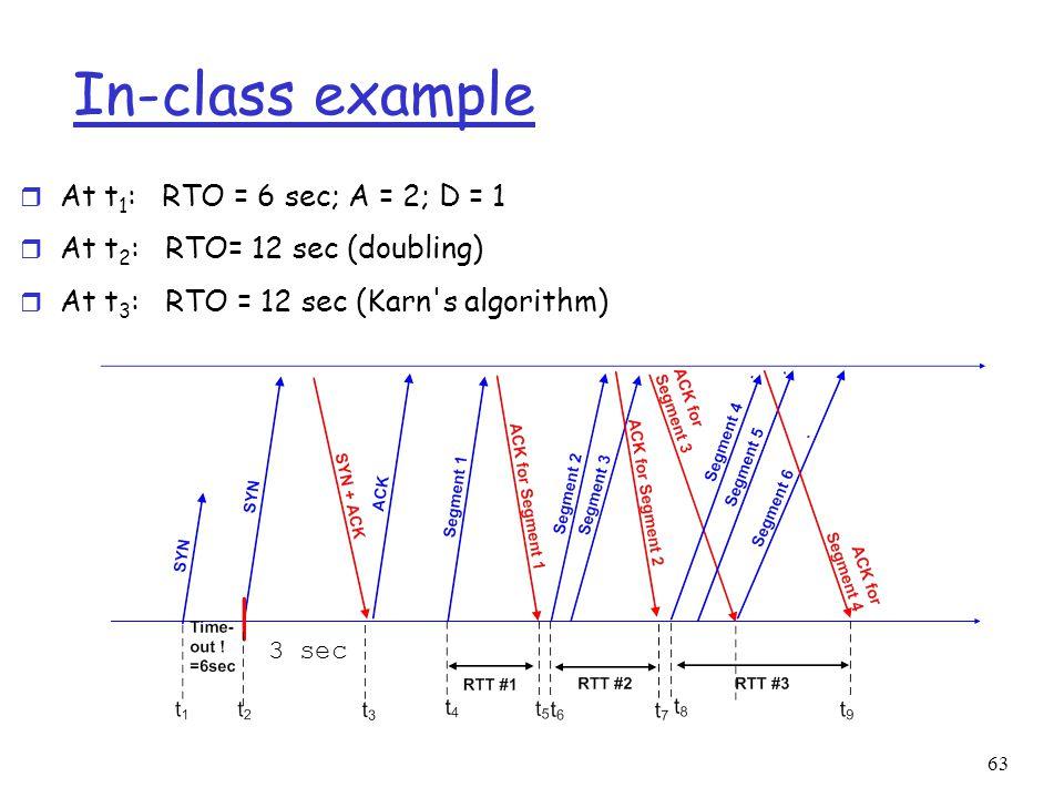 63 In-class example r At t 1 : RTO = 6 sec; A = 2; D = 1 r At t 2 : RTO= 12 sec (doubling) r At t 3 : RTO = 12 sec (Karn s algorithm) 3 sec