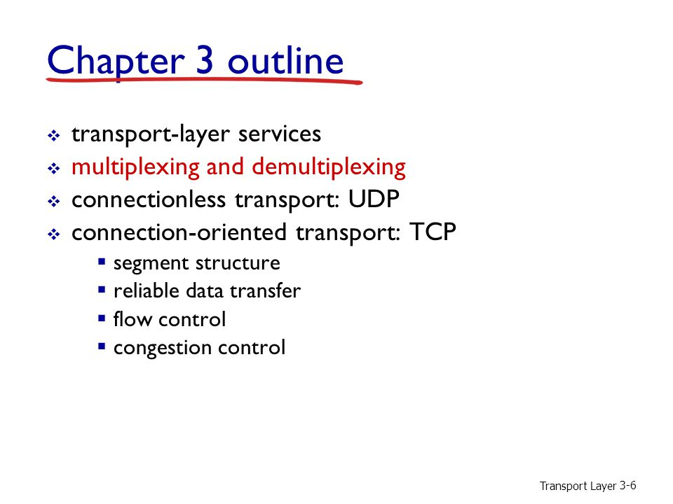 Transport Layer 3-6 Chapter 3 outline  transport-layer services  multiplexing and demultiplexing  connectionless transport: UDP  connection-oriented transport: TCP  segment structure  reliable data transfer  flow control  congestion control
