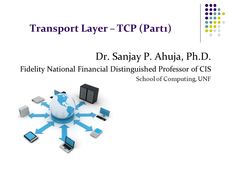 Transport Layer – TCP (Part1) Dr. Sanjay P. Ahuja, Ph.D.