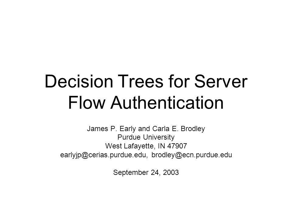 Decision Trees for Server Flow Authentication James P. Early and Carla E. Brodley Purdue University West Lafayette, IN 47907 earlyjp@cerias.purdue.edu