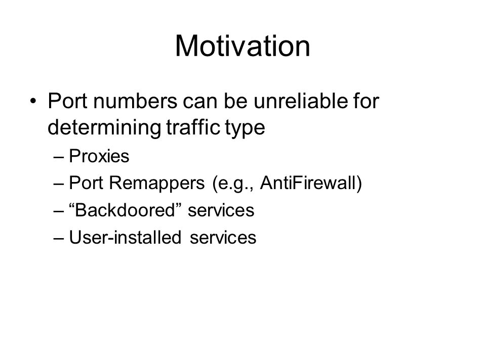 "Motivation Port numbers can be unreliable for determining traffic type –Proxies –Port Remappers (e.g., AntiFirewall) –""Backdoored"" services –User-inst"
