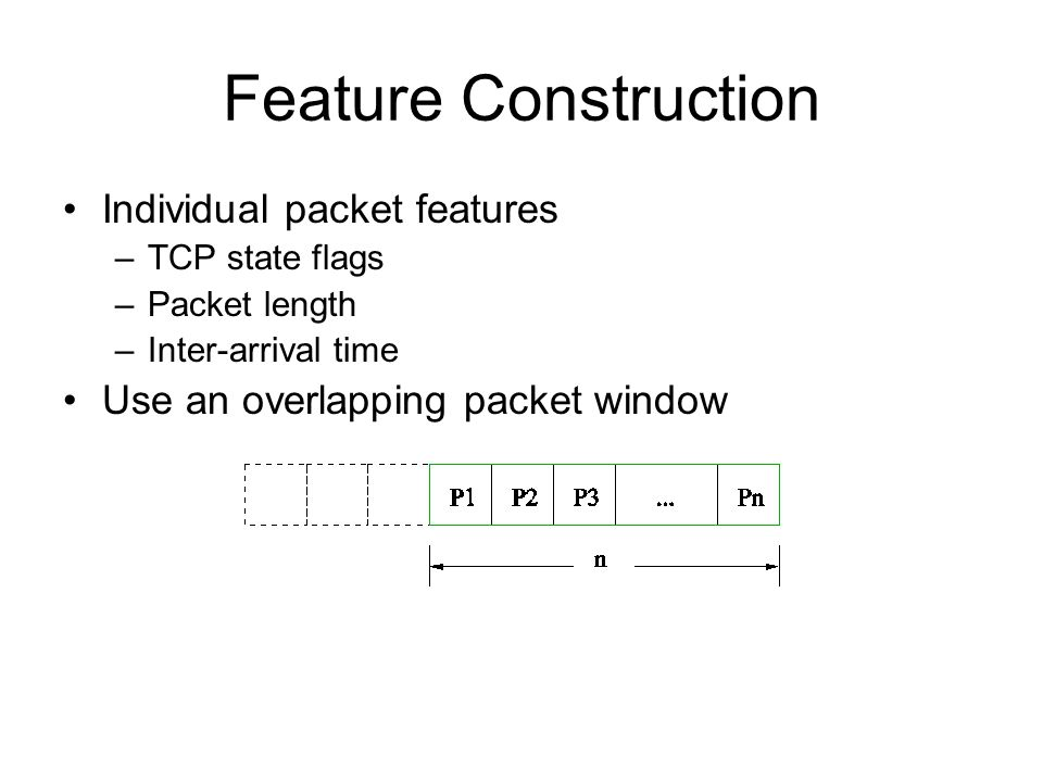 Feature Construction Individual packet features –TCP state flags –Packet length –Inter-arrival time Use an overlapping packet window