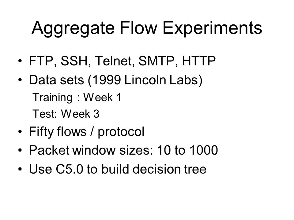 Aggregate Flow Experiments FTP, SSH, Telnet, SMTP, HTTP Data sets (1999 Lincoln Labs) Training : Week 1 Test: Week 3 Fifty flows / protocol Packet win