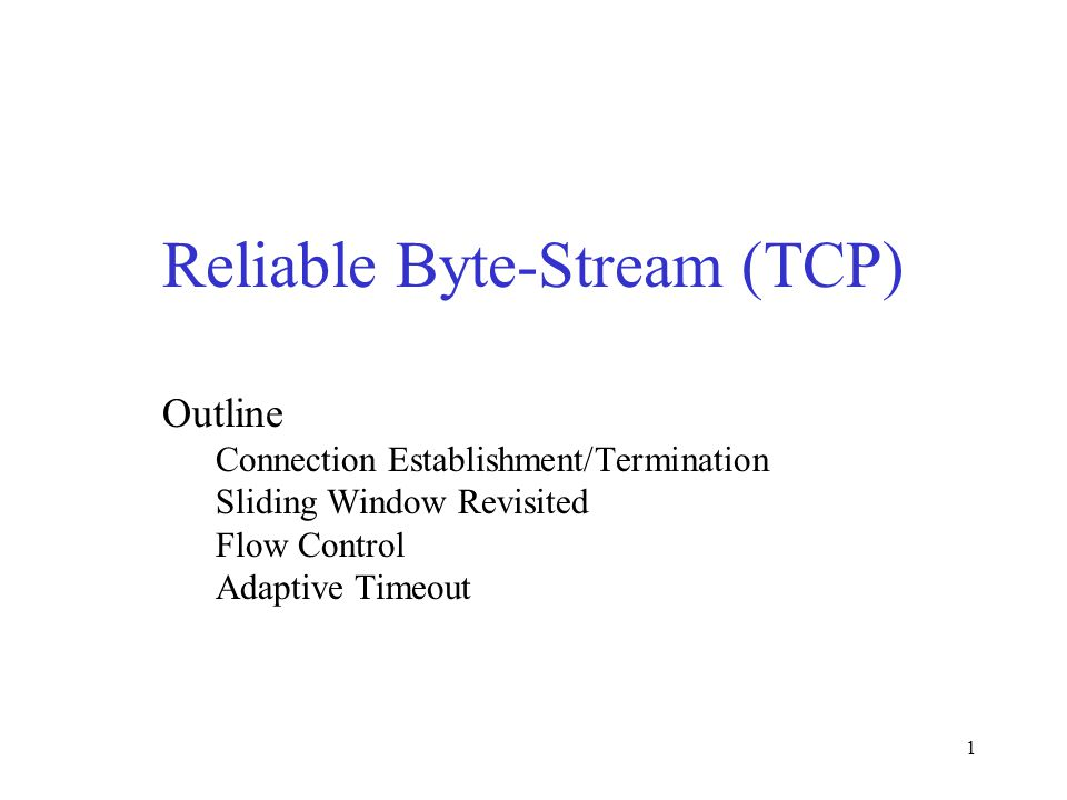 1 Reliable Byte-Stream (TCP) Outline Connection Establishment/Termination Sliding Window Revisited Flow Control Adaptive Timeout