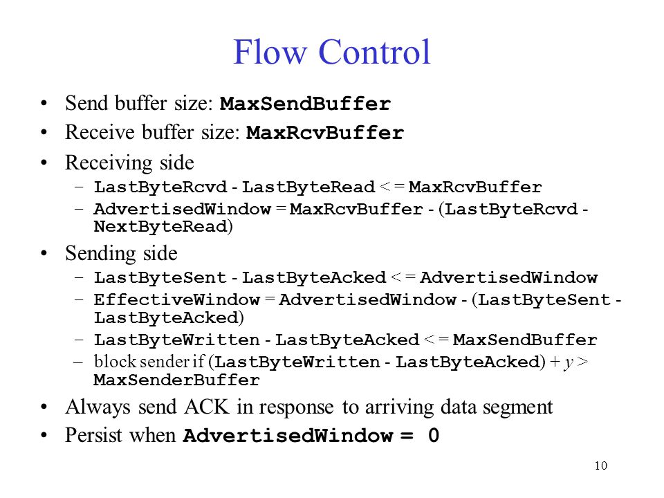 10 Flow Control Send buffer size: MaxSendBuffer Receive buffer size: MaxRcvBuffer Receiving side –LastByteRcvd - LastByteRead < = MaxRcvBuffer –AdvertisedWindow = MaxRcvBuffer - ( LastByteRcvd - NextByteRead ) Sending side –LastByteSent - LastByteAcked < = AdvertisedWindow –EffectiveWindow = AdvertisedWindow - ( LastByteSent - LastByteAcked ) –LastByteWritten - LastByteAcked < = MaxSendBuffer –block sender if ( LastByteWritten - LastByteAcked ) + y > MaxSenderBuffer Always send ACK in response to arriving data segment Persist when AdvertisedWindow = 0