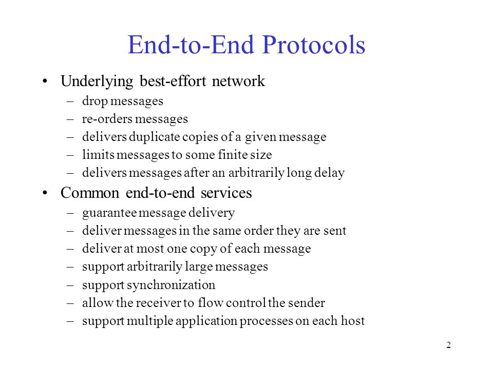 2 End-to-End Protocols Underlying best-effort network –drop messages –re-orders messages –delivers duplicate copies of a given message –limits messages to some finite size –delivers messages after an arbitrarily long delay Common end-to-end services –guarantee message delivery –deliver messages in the same order they are sent –deliver at most one copy of each message –support arbitrarily large messages –support synchronization –allow the receiver to flow control the sender –support multiple application processes on each host