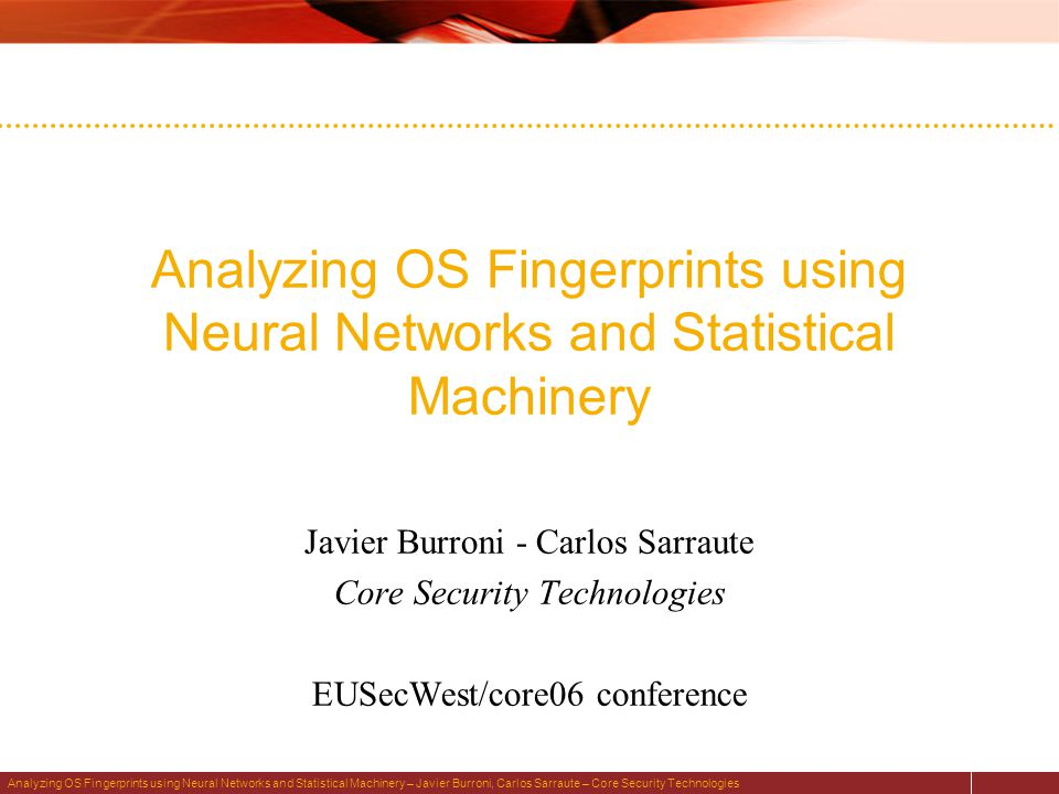Analyzing OS Fingerprints using Neural Networks and Statistical Machinery – Javier Burroni, Carlos Sarraute – Core Security Technologies Analyzing OS