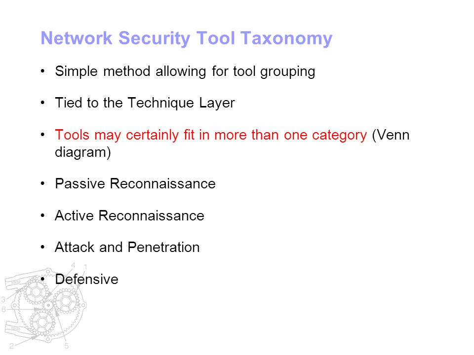 Network Security Tool Taxonomy Simple method allowing for tool grouping Tied to the Technique Layer Tools may certainly fit in more than one category (Venn diagram) Passive Reconnaissance Active Reconnaissance Attack and Penetration Defensive