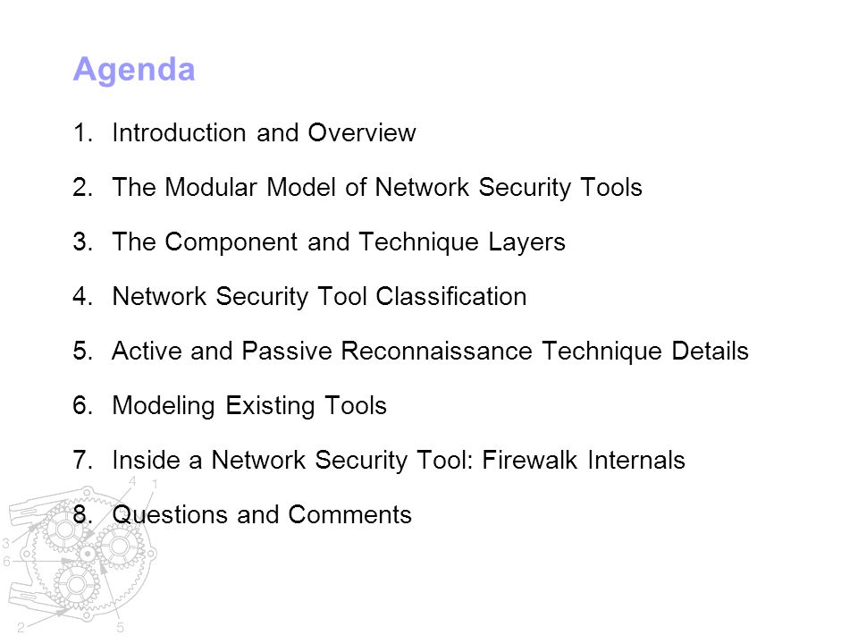Agenda 1.Introduction and Overview 2.The Modular Model of Network Security Tools 3.The Component and Technique Layers 4.Network Security Tool Classification 5.Active and Passive Reconnaissance Technique Details 6.Modeling Existing Tools 7.Inside a Network Security Tool: Firewalk Internals 8.Questions and Comments