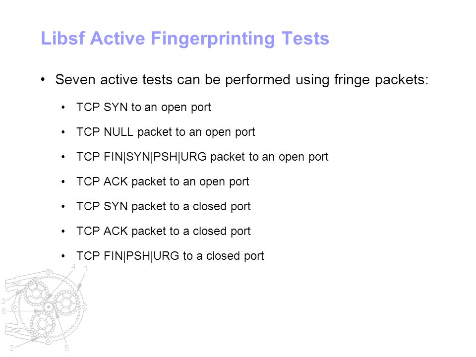 Libsf Active Fingerprinting Tests Seven active tests can be performed using fringe packets: TCP SYN to an open port TCP NULL packet to an open port TCP FIN|SYN|PSH|URG packet to an open port TCP ACK packet to an open port TCP SYN packet to a closed port TCP ACK packet to a closed port TCP FIN|PSH|URG to a closed port