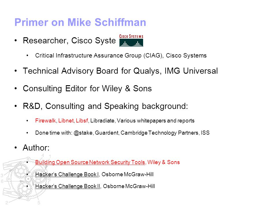 Primer on Mike Schiffman Researcher, Cisco Systems Critical Infrastructure Assurance Group (CIAG), Cisco Systems Technical Advisory Board for Qualys, IMG Universal Consulting Editor for Wiley & Sons R&D, Consulting and Speaking background: Firewalk, Libnet, Libsf, Libradiate, Various whitepapers and reports Done time with: @stake, Guardent, Cambridge Technology Partners, ISS Author: Building Open Source Network Security Tools, Wiley & Sons Hacker's Challenge Book I, Osborne McGraw-Hill Hacker's Challenge Book II, Osborne McGraw-Hill