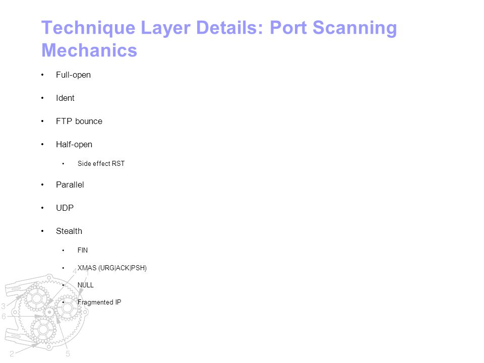 Technique Layer Details: Port Scanning Mechanics Full-open Ident FTP bounce Half-open Side effect RST Parallel UDP Stealth FIN XMAS (URG|ACK|PSH) NULL Fragmented IP