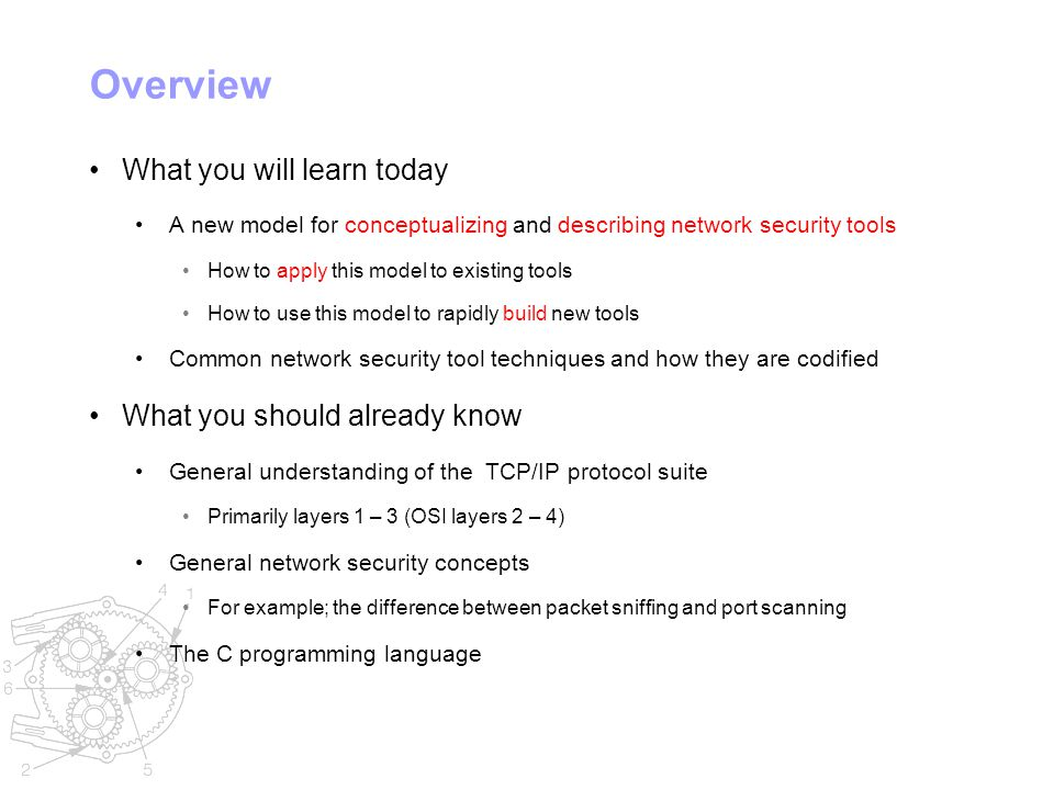 Overview What you will learn today A new model for conceptualizing and describing network security tools How to apply this model to existing tools How to use this model to rapidly build new tools Common network security tool techniques and how they are codified What you should already know General understanding of the TCP/IP protocol suite Primarily layers 1 – 3 (OSI layers 2 – 4) General network security concepts For example; the difference between packet sniffing and port scanning The C programming language