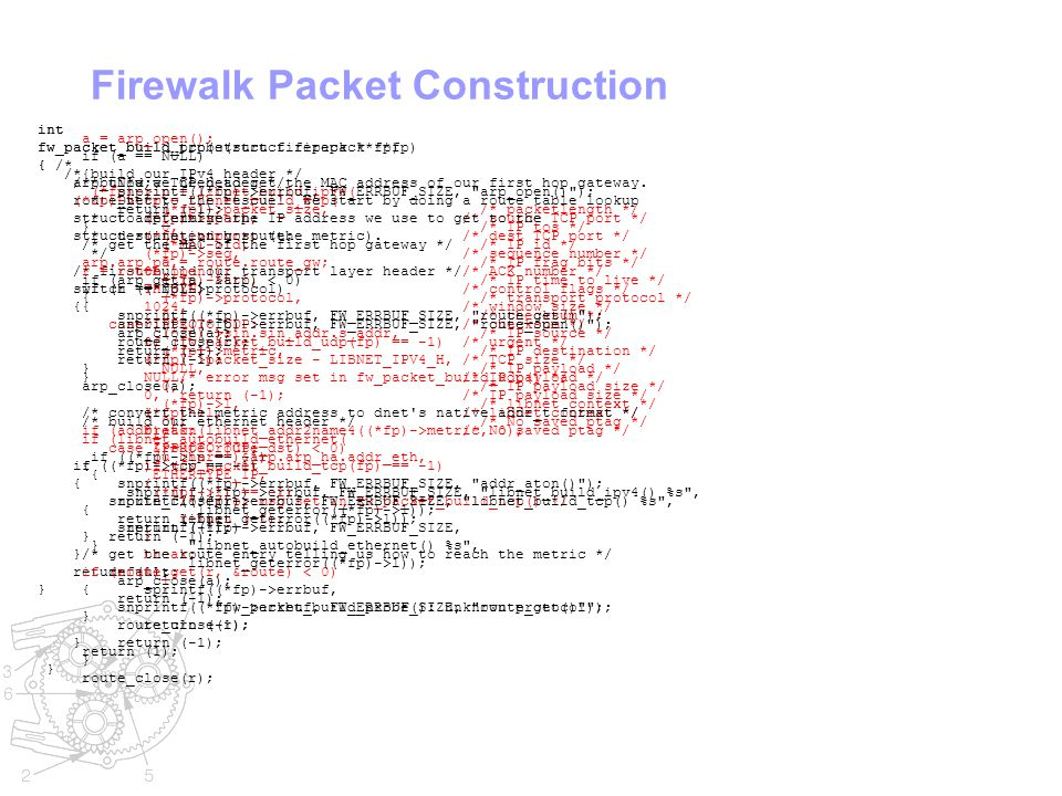 Firewalk Packet Construction int fw_packet_build_probe(struct firepack **fp) { arp_t *a; route_t *r; struct arp_entry arp; struct route_entry route; /* first build our transport layer header */ switch ((*fp)->protocol) { case IPPROTO_UDP: if (fw_packet_build_udp(fp) == -1) { /* error msg set in fw_packet_build_udp() */ return (-1); } break; case IPPROTO_TCP: if (fw_packet_build_tcp(fp) == -1) { /* error msg set in fw_packet_build_tcp() */ return (-1); } break; default: sprintf((*fp)->errbuf, fw_packet_build_probe(): unknown protocol ); return (-1); } int fw_packet_build_tcp(struct firepack **fp) { /* build a TCP header */ (*fp)->tcp = libnet_build_tcp( (*fp)->sport, /* source TCP port */ (*fp)->dport, /* dest TCP port */ (*fp)->seq, /* sequence number */ 0L, /* ACK number */ TH_SYN, /* control flags */ 1024, /* window size */ 0, /* checksum */ 0, /* urgent */ (*fp)->packet_size - LIBNET_IPV4_H, /* TCP size */ NULL, /* IP payload */ 0, /* IP payload size */ (*fp)->l, /* libnet context */ 0); /* No saved ptag */ if ((*fp)->tcp == -1) { snprintf((*fp)->errbuf, FW_ERRBUF_SIZE, libnet_build_tcp() %s , libnet_geterror((*fp)->l)); return (-1); } return (1); } /* build our IPv4 header */ (*fp)->ip = libnet_build_ipv4( (*fp)->packet_size, /* packetlength */ 0, /* IP tos */ (*fp)->id, /* IP id */ 0, /* IP frag bits */ (*fp)->ttl, /* IP time to live */ (*fp)->protocol, /* transport protocol */ 0, /* checksum */ (*fp)->sin.sin_addr.s_addr, /* IP source */ (*fp)->metric, /* IP destination */ NULL, /* IP payload */ 0, /* IP payload size */ (*fp)->l, /* libnet context */ 0); /* No saved ptag */ if ((*fp)->ip == -1) { snprintf((*fp)->errbuf, FW_ERRBUF_SIZE, libnet_build_ipv4() %s , libnet_geterror((*fp)->l)); return (-1); } /* * Now we need to get the MAC address of our first hop gateway.