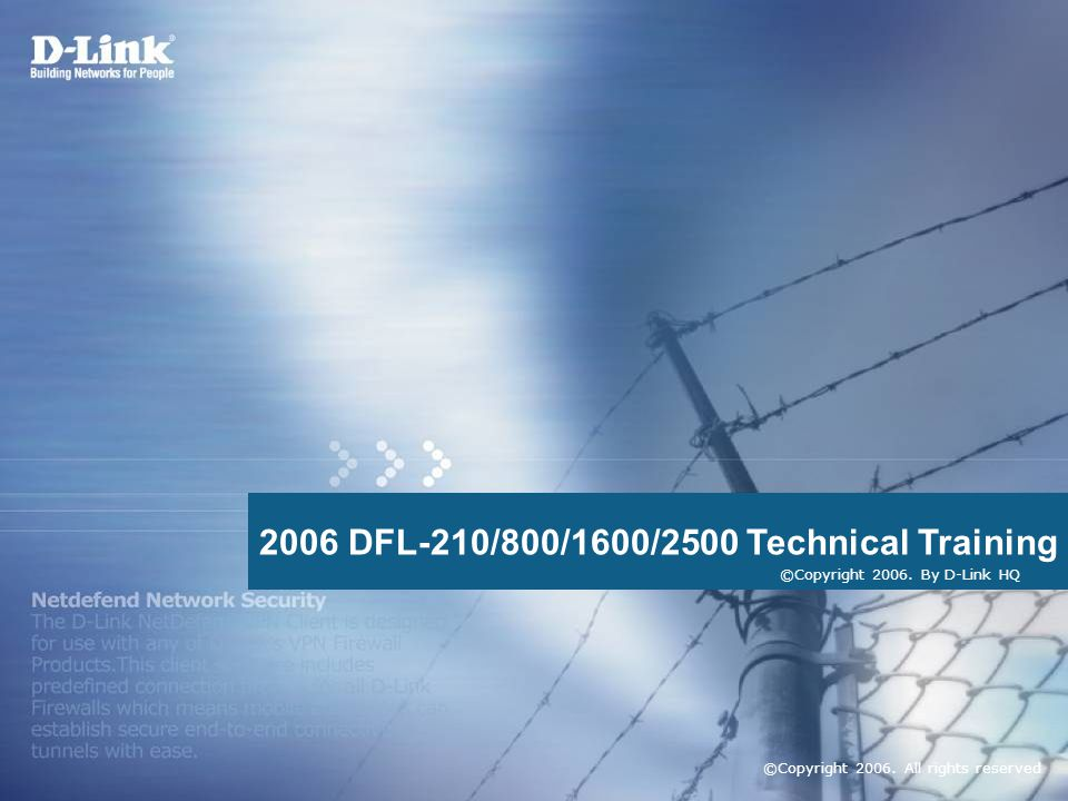 D-Link Security 1 2006 DFL-210/800/1600/2500 Technical Training ©Copyright 2006. All rights reserved ©Copyright 2006. By D-Link HQ