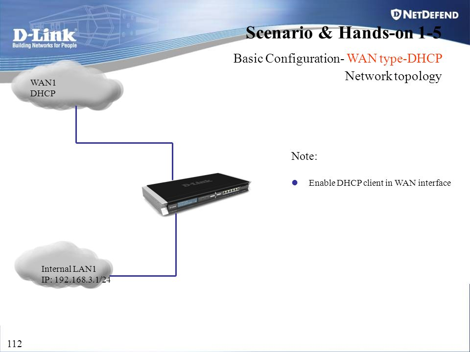 D-Link Security 112 Scenario & Hands-on 1-5 Basic Configuration- WAN type-DHCP Network topology Internal LAN1 IP: 192.168.3.1/24 WAN1 DHCP Note: Enabl