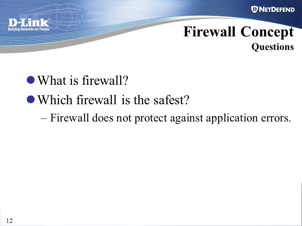 D-Link Security 12 Firewall Concept Questions What is firewall? Which firewall is the safest? –Firewall does not protect against application errors.