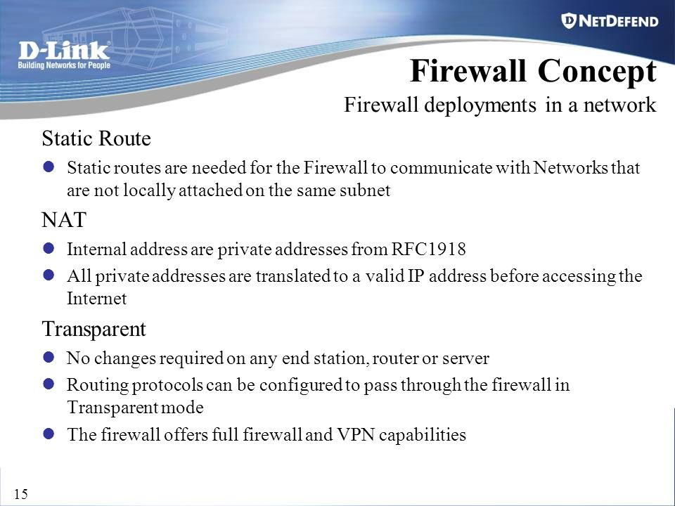 D-Link Security 15 Firewall Concept Firewall deployments in a network Static Route Static routes are needed for the Firewall to communicate with Netwo
