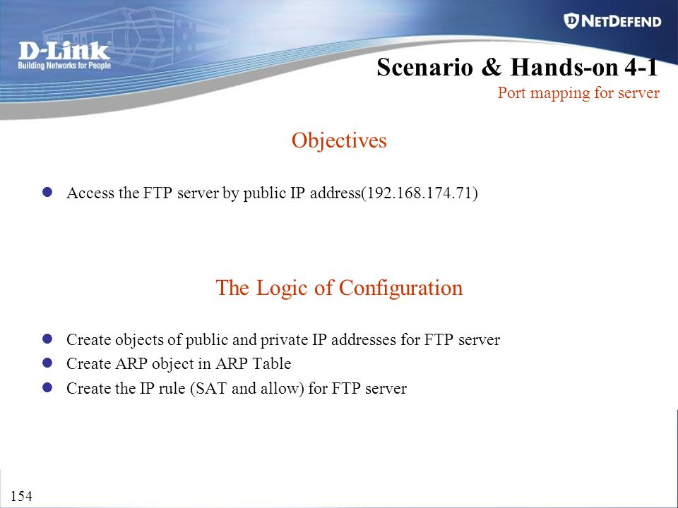 D-Link Security 154 Objectives Access the FTP server by public IP address(192.168.174.71) The Logic of Configuration Create objects of public and priv