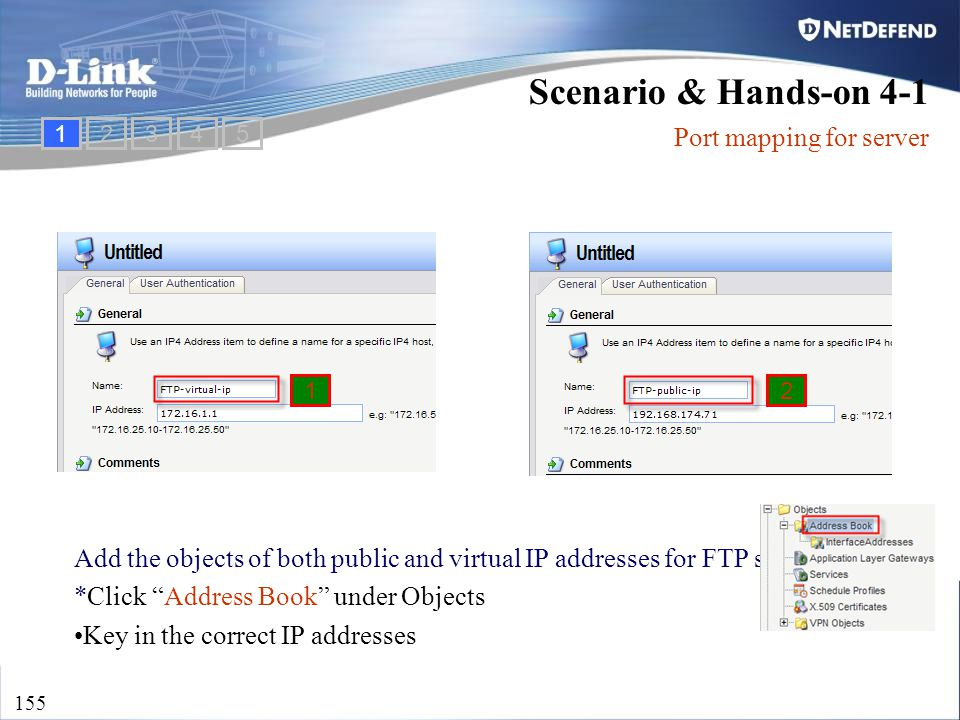 "D-Link Security 155 Add the objects of both public and virtual IP addresses for FTP server *Click ""Address Book"" under Objects Key in the correct IP a"