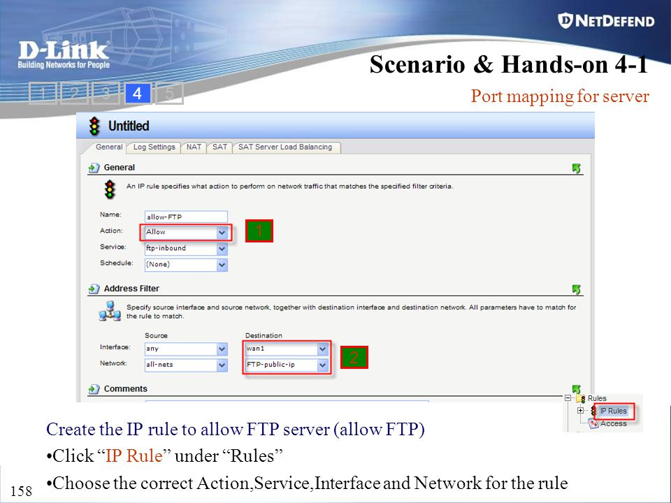 "D-Link Security 158 Create the IP rule to allow FTP server (allow FTP) Click ""IP Rule"" under ""Rules"" Choose the correct Action,Service,Interface and N"