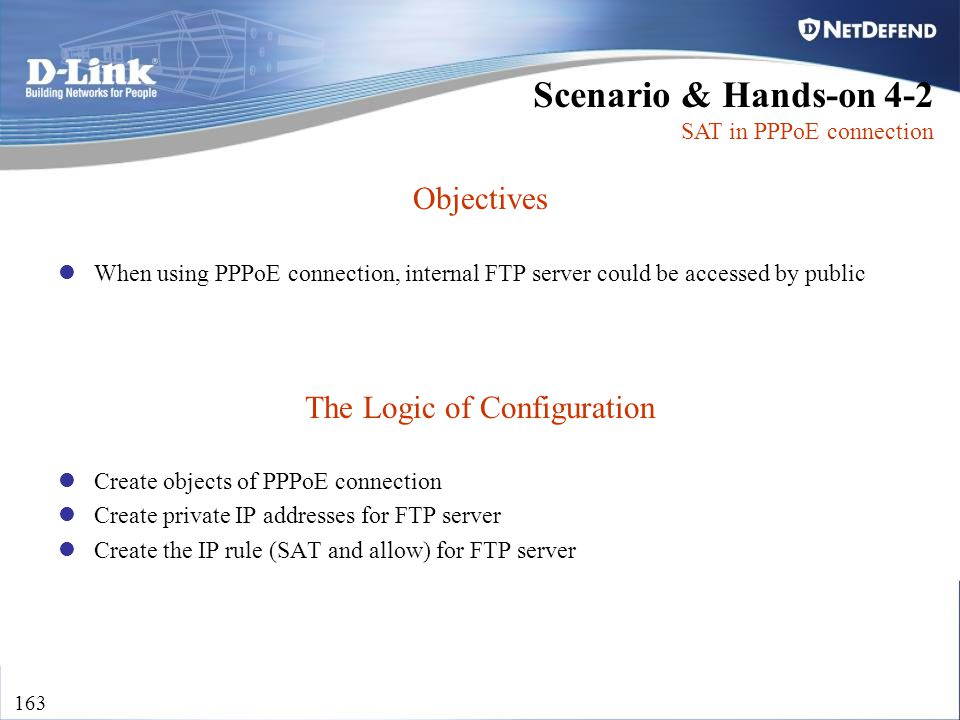 D-Link Security 163 Objectives When using PPPoE connection, internal FTP server could be accessed by public The Logic of Configuration Create objects