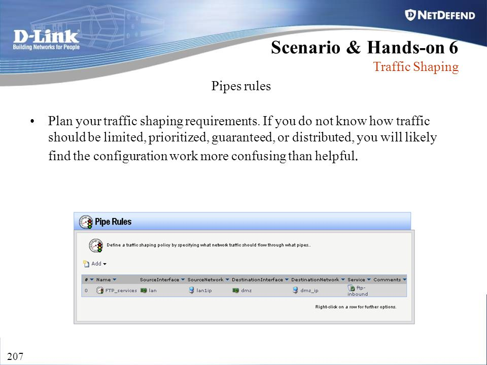 D-Link Security 207 Plan your traffic shaping requirements. If you do not know how traffic should be limited, prioritized, guaranteed, or distributed,