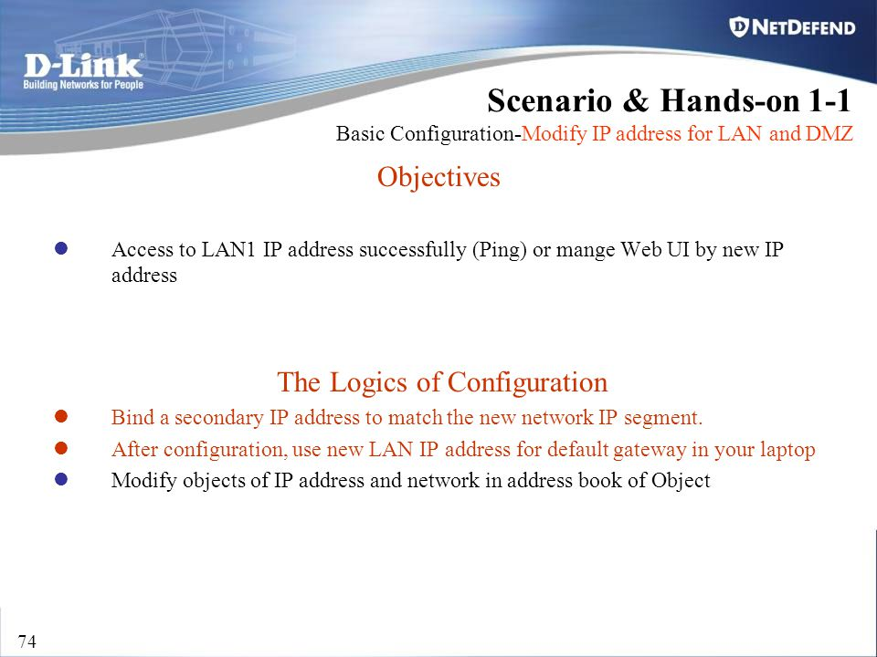 D-Link Security 74 Objectives Access to LAN1 IP address successfully (Ping) or mange Web UI by new IP address The Logics of Configuration Bind a secon