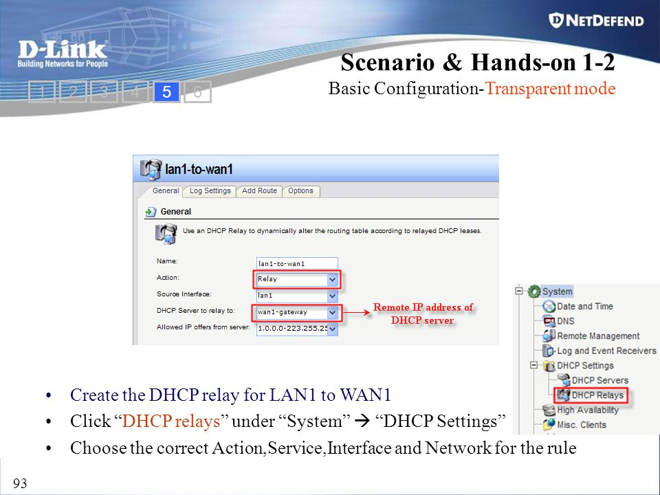"D-Link Security 93 Create the DHCP relay for LAN1 to WAN1 Click ""DHCP relays"" under ""System""  ""DHCP Settings"" Choose the correct Action,Service,Inter"
