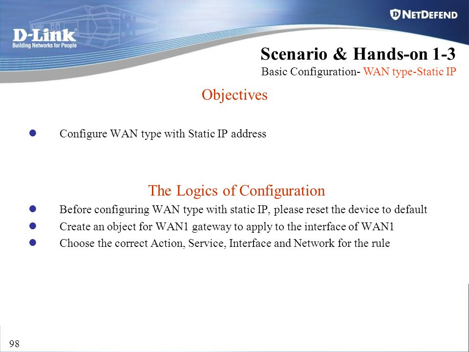 D-Link Security 98 Objectives Configure WAN type with Static IP address The Logics of Configuration Before configuring WAN type with static IP, please