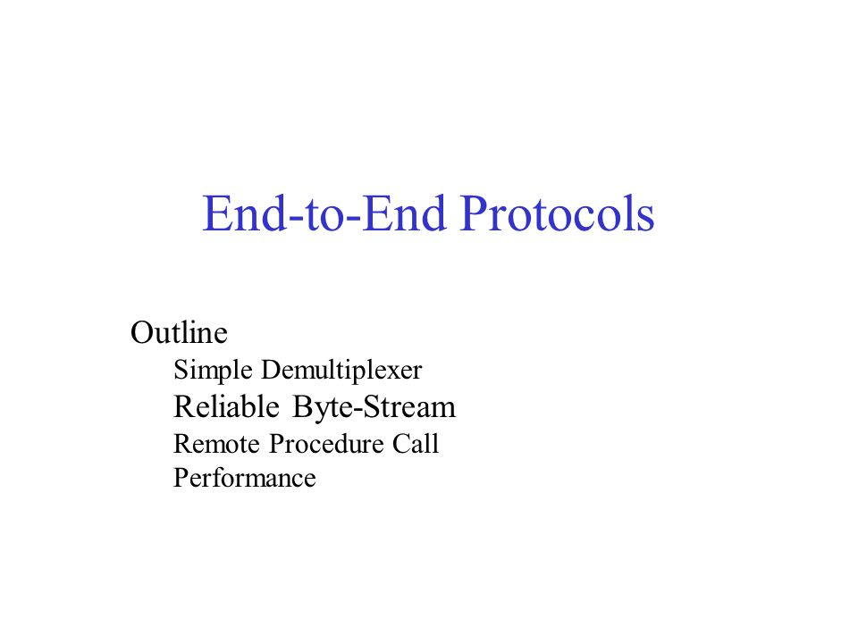 End-to-End Protocols Outline Simple Demultiplexer Reliable Byte-Stream Remote Procedure Call Performance