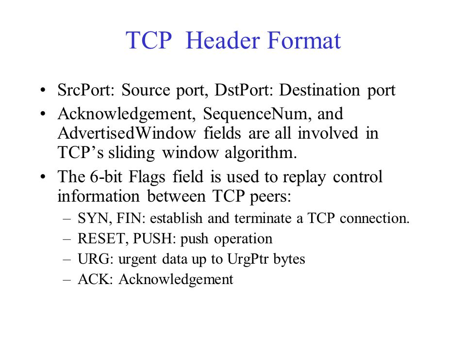 TCP Header Format SrcPort: Source port, DstPort: Destination port Acknowledgement, SequenceNum, and AdvertisedWindow fields are all involved in TCP's