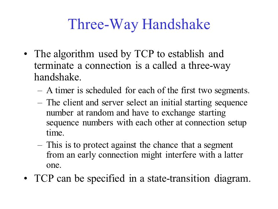 Three-Way Handshake The algorithm used by TCP to establish and terminate a connection is a called a three-way handshake. –A timer is scheduled for eac