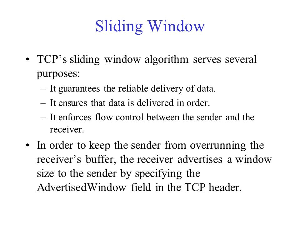 Sliding Window TCP's sliding window algorithm serves several purposes: –It guarantees the reliable delivery of data. –It ensures that data is delivere